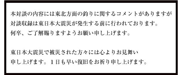 本対談の内容には東北方面の釣りに関するコメントがありますが対談収録は東日本大震災が発生する前に行われております。何卒、ご了解賜りますようお願い申し上げます。東日本大震災で被災された方々には心よりお見舞い申し上げます。1日も早い復旧をお祈り申し上げます。